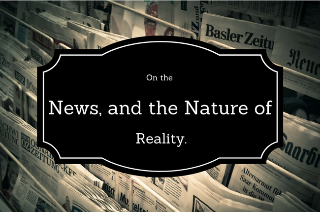 On The News, and the Nature of Reality